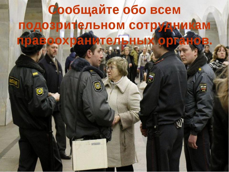 Сообщайте обо всем подозрительном сотрудникам правоохранительных органов.