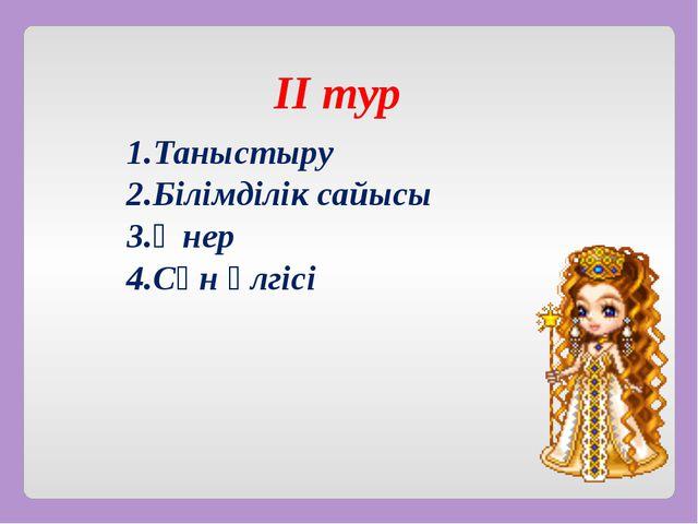 ІІ тур 1.Таныстыру 2.Білімділік сайысы 3.Өнер 4.Сән үлгісі