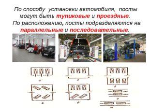 По способу установки автомобиля, посты могут быть тупиковые и проездные. По