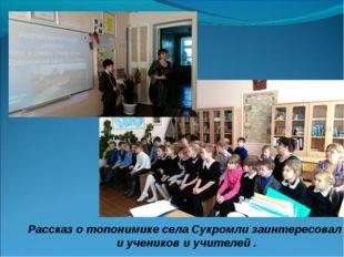Рассказ о топонимике села Сукромли заинтересовал и учеников и учителей .