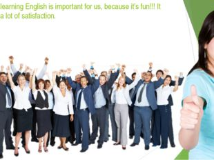 And finally, learning English is important for us, because it's fun!!! It als