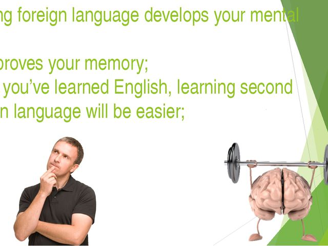 Learning foreign language develops your mental skills: It improves your memo...