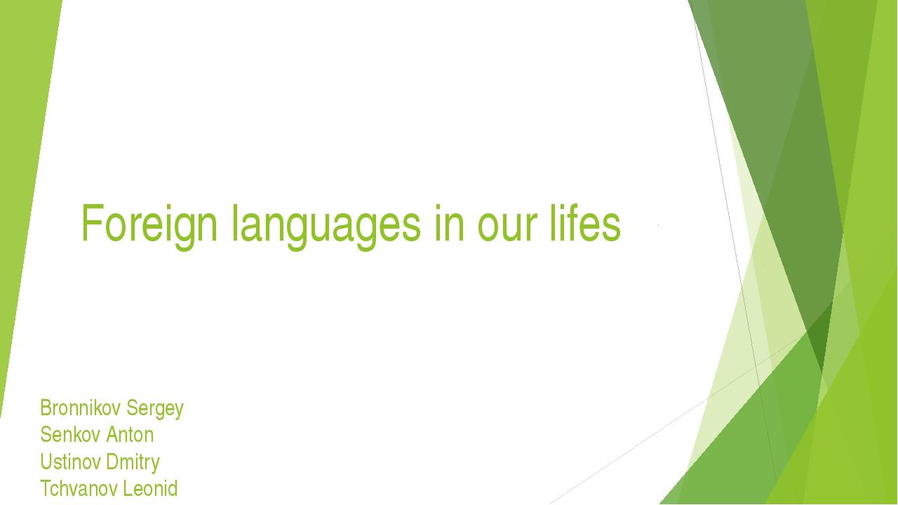 Foreign languages in our lifes Bronnikov Sergey Senkov Anton Ustinov Dmitry...