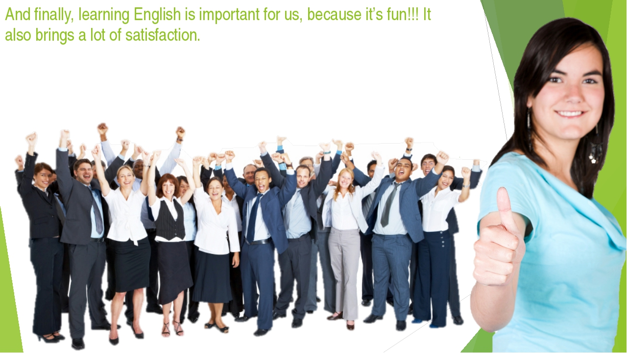 And finally, learning English is important for us, because it's fun!!! It als...