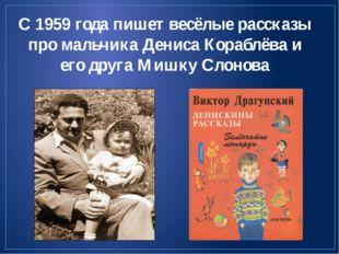 С 1959 года пишет весёлые рассказы про мальчика Дениса Кораблёва и его друга