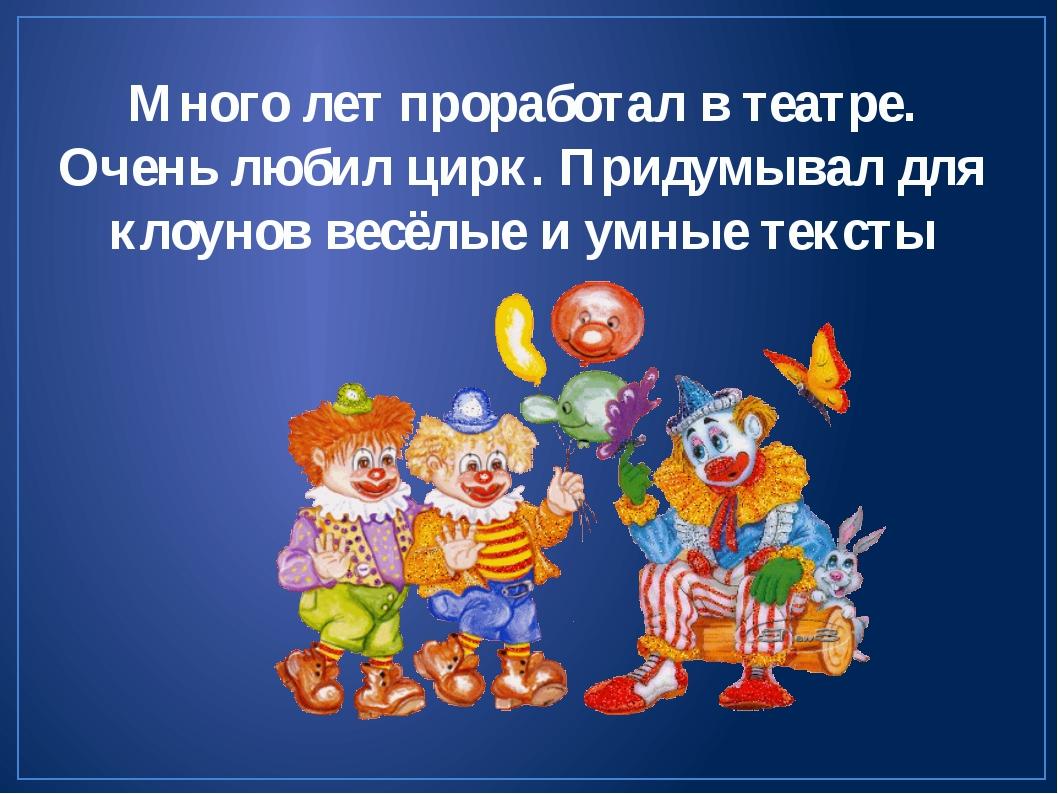 Много лет проработал в театре. Очень любил цирк. Придумывал для клоунов весёл...