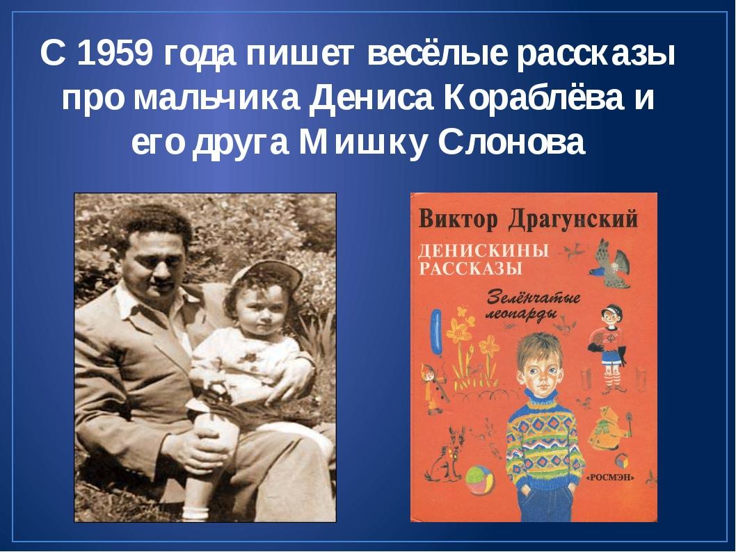 С 1959 года пишет весёлые рассказы про мальчика Дениса Кораблёва и его друга...