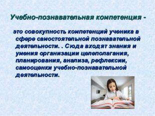 Учебно-познавательная компетенция- это совокупность компетенций ученика в сф