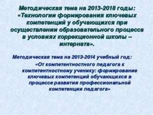 Методическая тема на 2013-2018 годы: «Технологии формирования ключевых компет