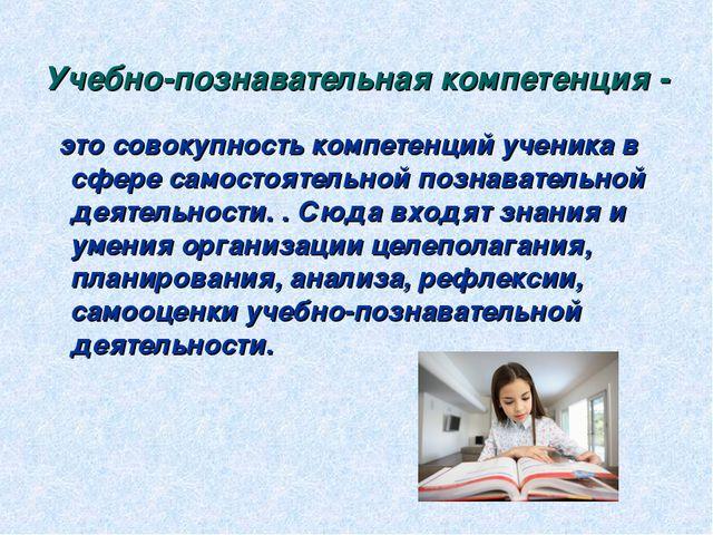 Учебно-познавательная компетенция- это совокупность компетенций ученика в сф...