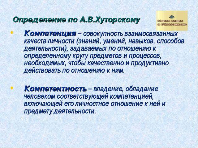Определение по А.В.Хуторскому Компетенция – совокупность взаимосвязанных каче...