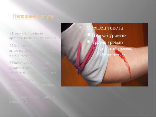 Наложение жгута 1.Прижать пальцами артерию выше кровотечения. 2.На расстоянии...