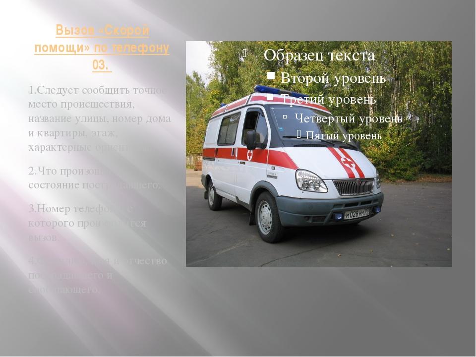 Вызов «Скорой помощи» по телефону 03. 1.Следует сообщить точное место происше...