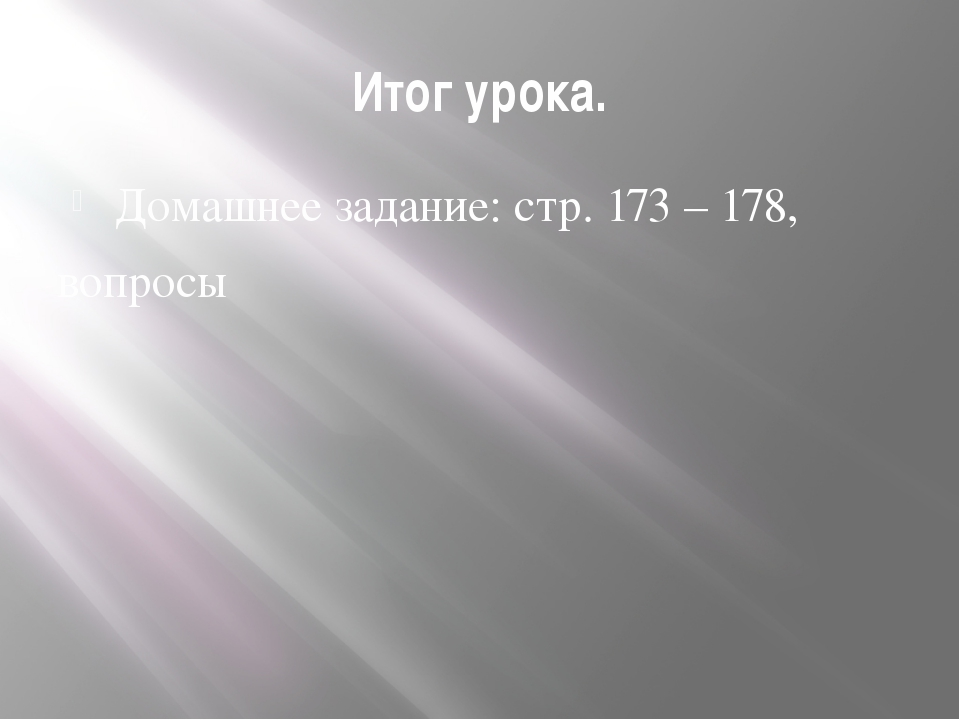 Итог урока. Домашнее задание: стр. 173 – 178, вопросы