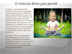О плюсах йоги для детей Во-первых, для занятий йогой не требуется специальног