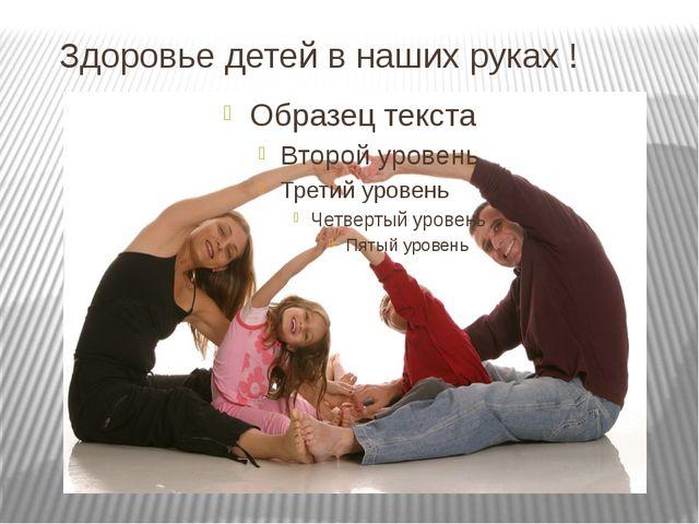 Здоровье детей в наших руках !