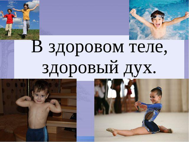 В здоровом теле, здоровый дух.