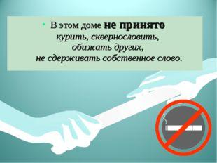 В этом доме не принято курить, сквернословить, обижать других, не сдерживать