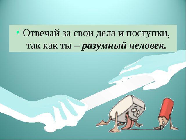 Отвечай за свои дела и поступки, так как ты – разумный человек.