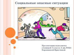 Социальные опасные ситуации Презентация выполнена ученицей 5 класса А шк.№324