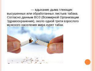Табакокуре́ние— вдыхание дыма тлеющих высушенных или обработанных листьев таб