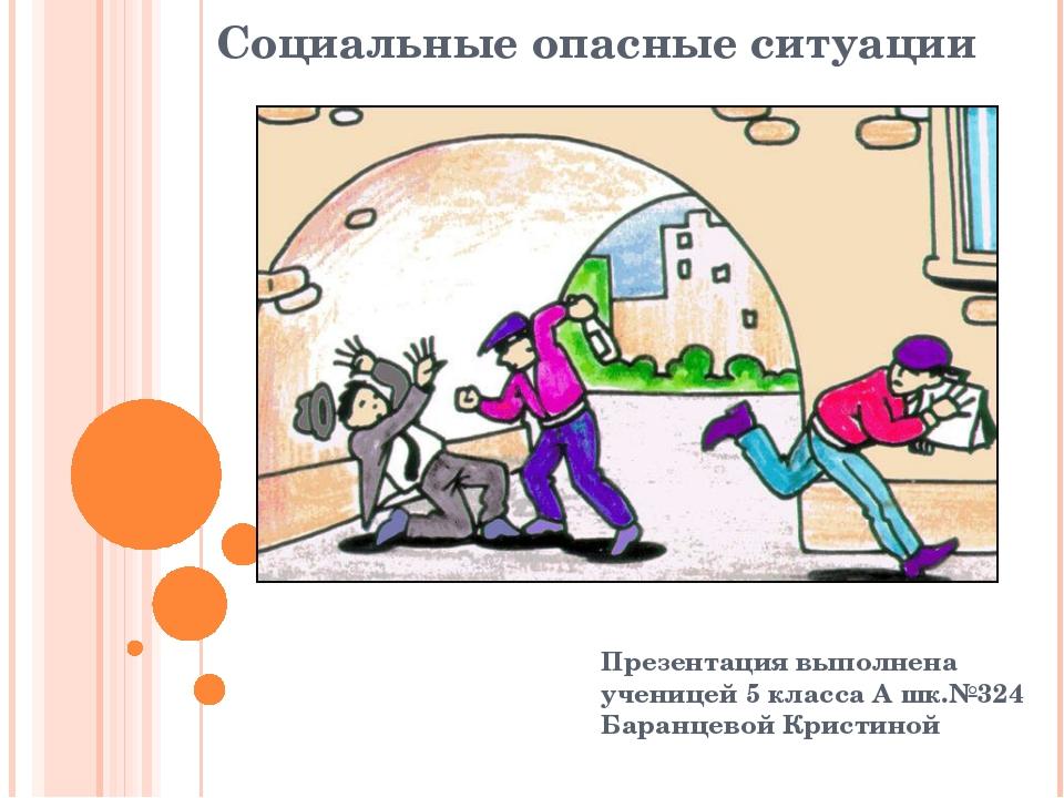 Социальные опасные ситуации Презентация выполнена ученицей 5 класса А шк.№324...