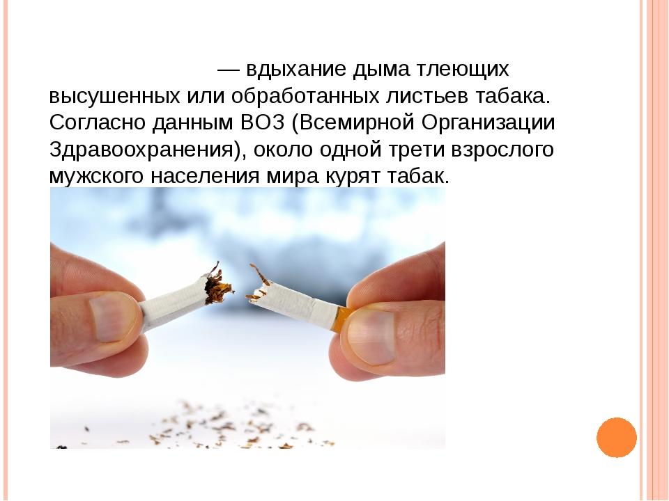 Табакокуре́ние— вдыхание дыма тлеющих высушенных или обработанных листьев таб...
