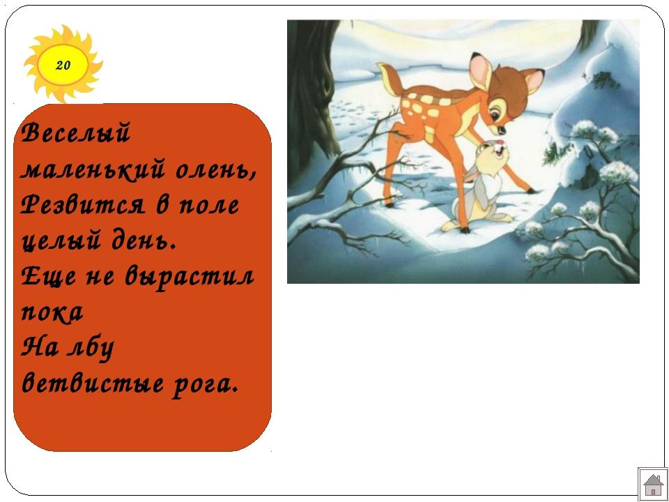 20 Веселый маленький олень, Резвится в поле целый день. Еще не вырастил пока...