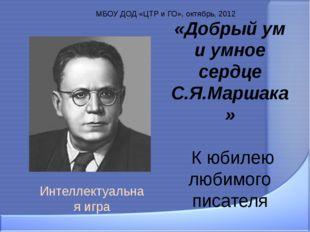 «Добрый ум и умное сердце С.Я.Маршака» К юбилею любимого писателя Интеллектуа