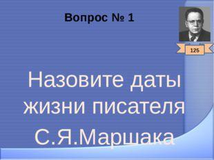 Вопрос № 1 Назовите даты жизни писателя С.Я.Маршака 125