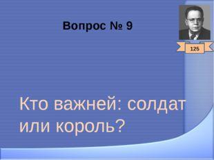 Вопрос № 9 Кто важней: солдат или король? 125