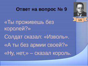 Ответ на вопрос № 9 «Ты проживешь без королей?» Солдат сказал: «Изволь». «А т