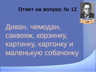 Ответ на вопрос № 12 Диван, чемодан, саквояж, корзинку, картинку, картонку и