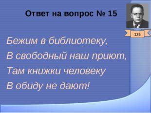 Ответ на вопрос № 15 Бежим в библиотеку, В свободный наш приют, Там книжки че