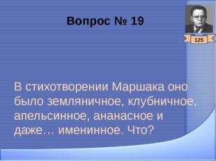Вопрос № 19 В стихотворении Маршака оно было земляничное, клубничное, апельси