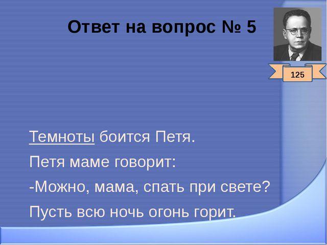 Ответ на вопрос № 5 Темноты боится Петя. Петя маме говорит: -Можно, мама, спа...