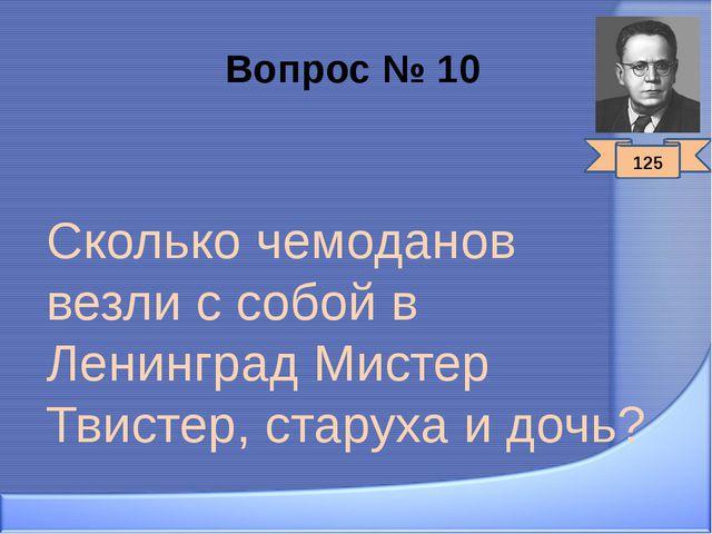 Вопрос № 10 Сколько чемоданов везли с собой в Ленинград Мистер Твистер, стару...