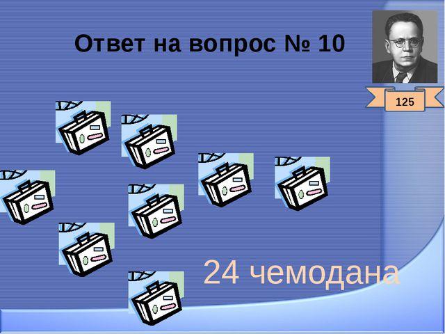 Ответ на вопрос № 10 24 чемодана 125