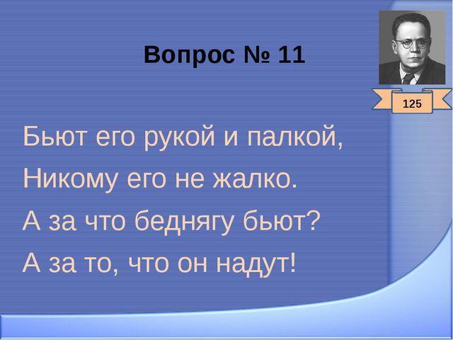 Вопрос № 11 Бьют его рукой и палкой, Никому его не жалко. А за что беднягу бь...