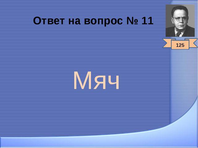 Ответ на вопрос № 11 Мяч 125