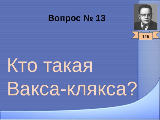 Вопрос № 13 Кто такая Вакса-клякса? 125