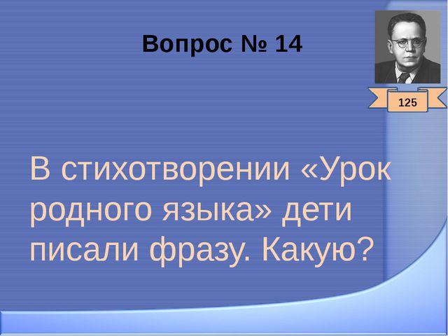 Вопрос № 14 В стихотворении «Урок родного языка» дети писали фразу. Какую? 125