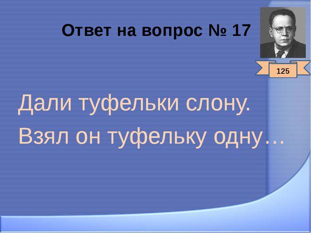 Ответ на вопрос № 17 Дали туфельки слону. Взял он туфельку одну… 125