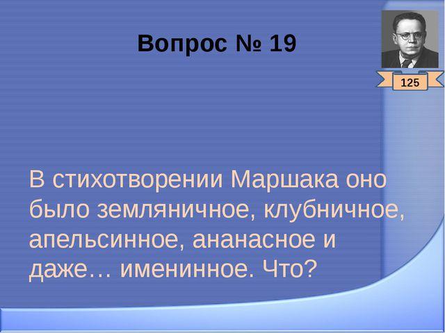 Вопрос № 19 В стихотворении Маршака оно было земляничное, клубничное, апельси...