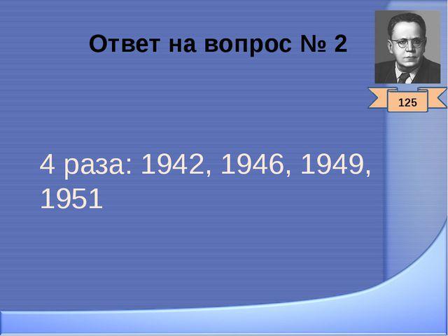Ответ на вопрос № 2 4 раза: 1942, 1946, 1949, 1951 125