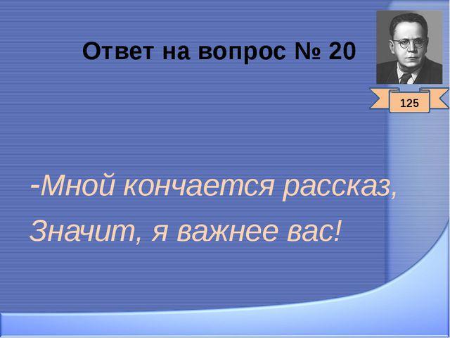 Ответ на вопрос № 20 -Мной кончается рассказ, Значит, я важнее вас! 125