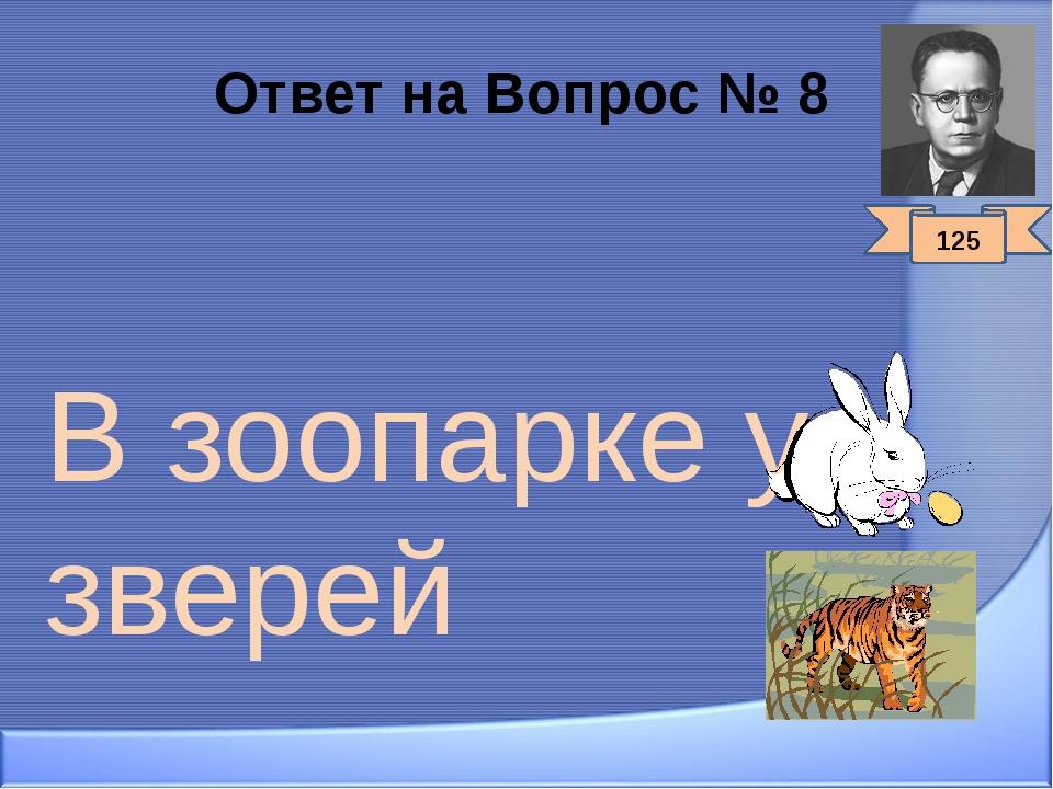 Ответ на Вопрос № 8 В зоопарке у зверей 125