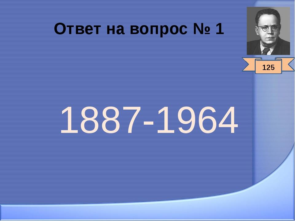 Ответ на вопрос № 1 1887-1964 125