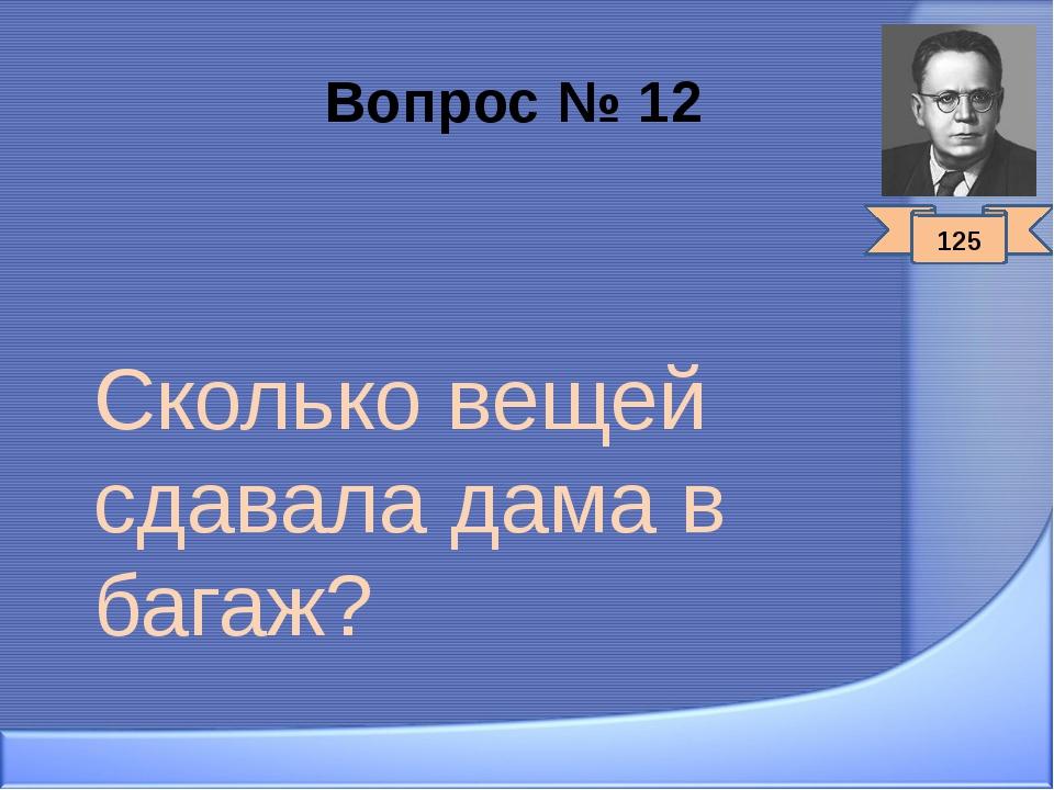 Вопрос № 12 Сколько вещей сдавала дама в багаж? 125