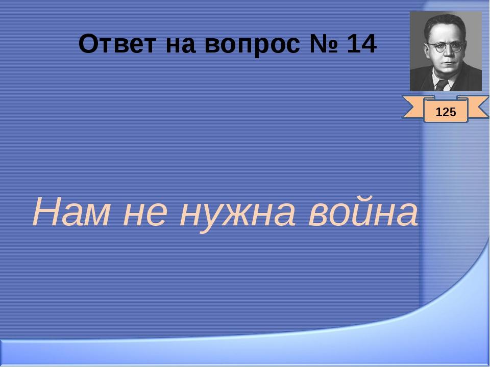 Ответ на вопрос № 14 Нам не нужна война 125